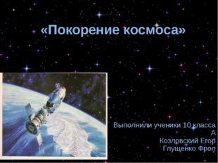 «Покорение космоса» Выполнили ученики 10 класса А Козловский Егор Глущенко Фрол