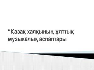 """""""Қазақ халқының ұлттық музыкалық аспаптары"""