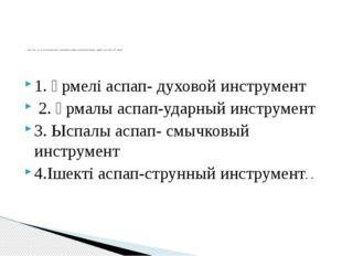 1. Үрмелі аспап- духовой инструмент 2. Ұрмалы аспап-ударный инструмент 3. Ыс
