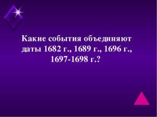 Какие события объединяют даты 1682 г., 1689 г., 1696 г., 1697-1698 г.?