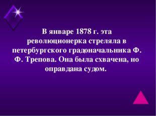 В январе 1878 г. эта революционерка стреляла в петербургского градоначальника
