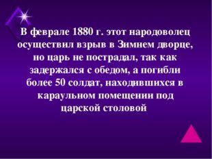 В феврале 1880 г. этот народоволец осуществил взрыв в Зимнем дворце, но царь