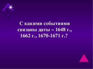 С какими событиями связаны даты – 1648 г., 1662 г., 1670-1671 г.?
