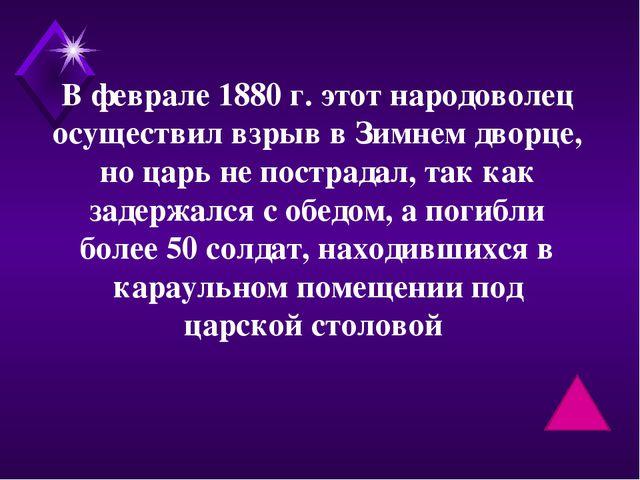 В феврале 1880 г. этот народоволец осуществил взрыв в Зимнем дворце, но царь...
