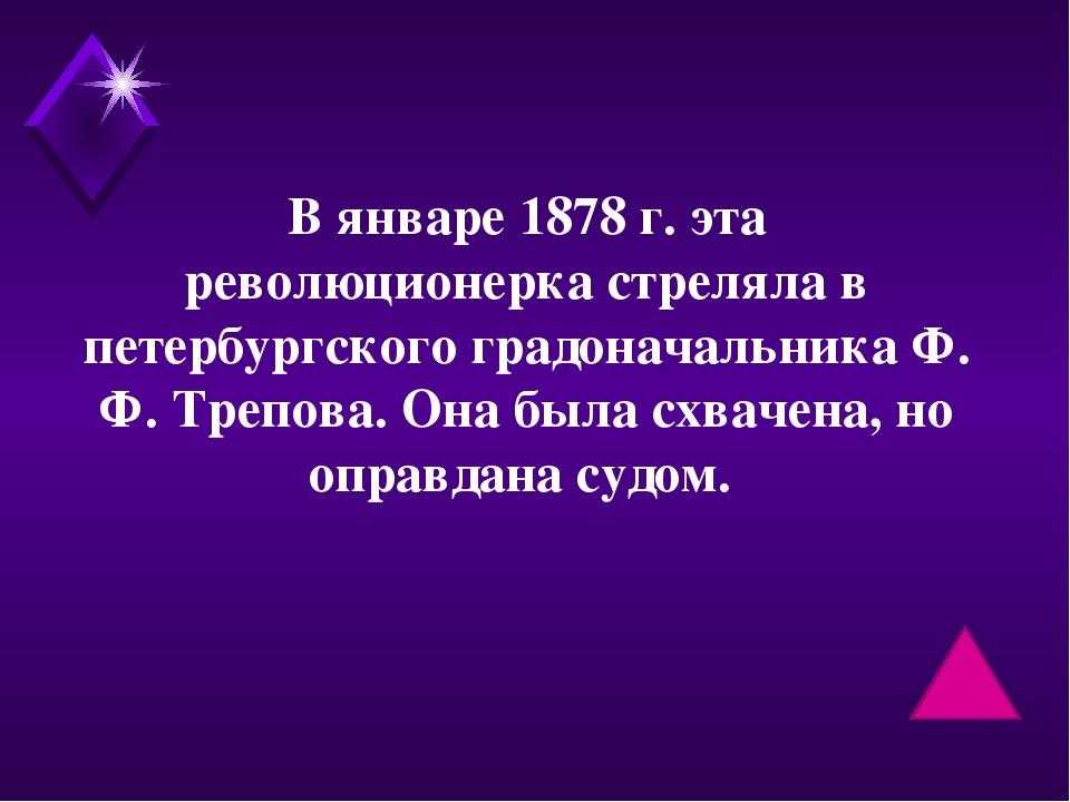 В январе 1878 г. эта революционерка стреляла в петербургского градоначальника...