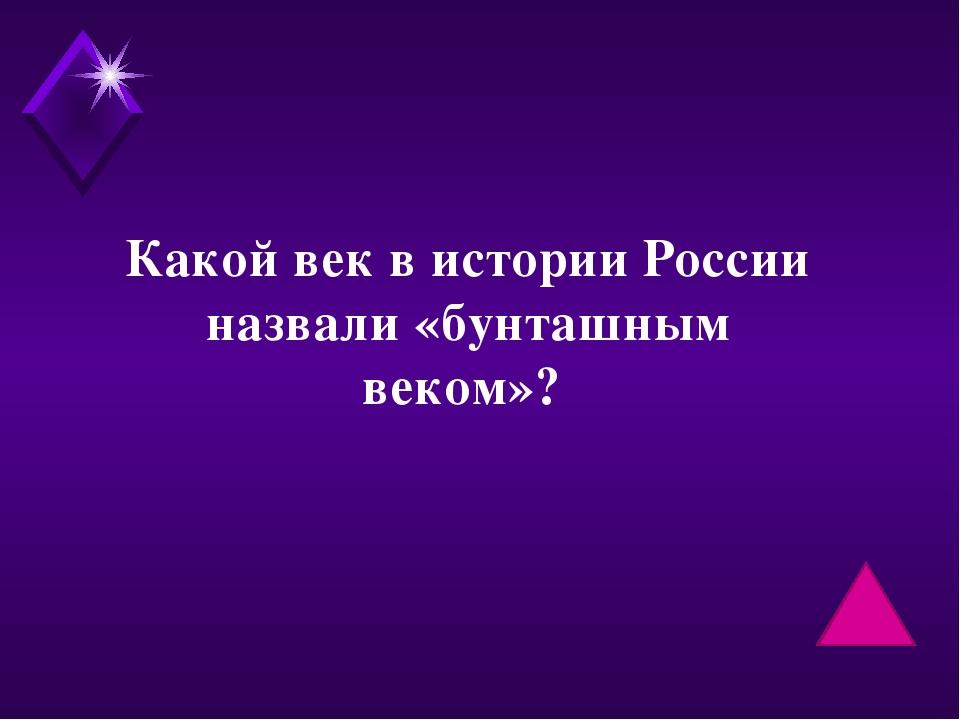 Какой век в истории России назвали «бунташным веком»?