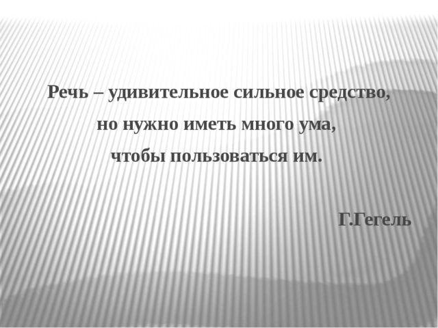 Речь – удивительное сильное средство, но нужно иметь много ума, чтобы пользо...