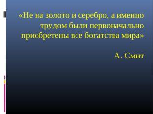 «Не на золото и серебро, а именно трудом были первоначально приобретены все б
