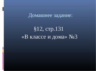 Домашнее задание: §12, стр.131 «В классе и дома» №3