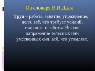 Из словаря В.И.Даля Труд – работа, занятие, упражнение, дело, всё, что требуе
