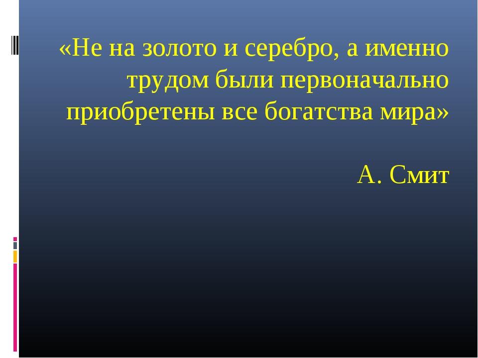 «Не на золото и серебро, а именно трудом были первоначально приобретены все б...