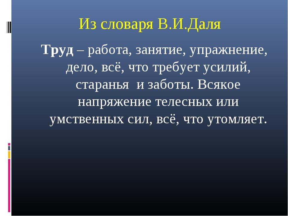 Из словаря В.И.Даля Труд – работа, занятие, упражнение, дело, всё, что требуе...