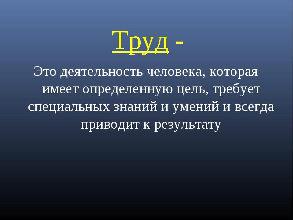 Труд - Это деятельность человека, которая имеет определенную цель, требует сп...