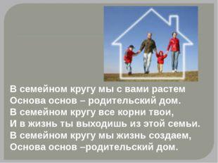 В семейном кругу мы с вами растем Основа основ – родительский дом. В семейно