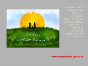 Семья и семейные ценности Помните, что у каждого из вас есть любящие люди, ко