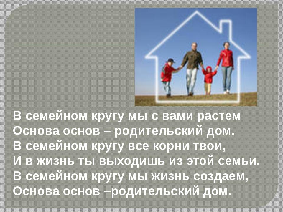 В семейном кругу мы с вами растем Основа основ – родительский дом. В семейно...