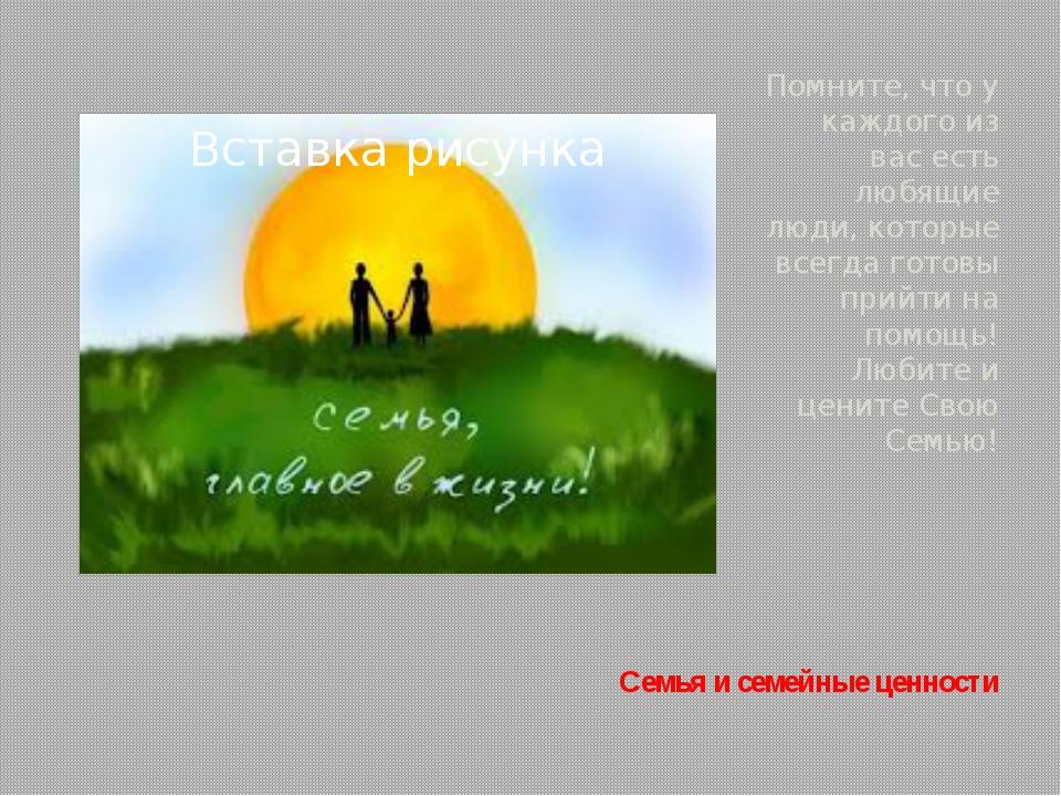 Семья и семейные ценности Помните, что у каждого из вас есть любящие люди, ко...
