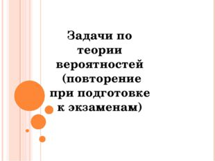 Задачи по теории вероятностей (повторение при подготовке к экзаменам) © Фокин