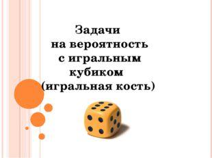 Задачи на вероятность с игральным кубиком (игральная кость) © Фокина Лидия Пе