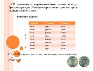 10. В случайном эксперименте симметричную монету бросают трижды. Найдите вер