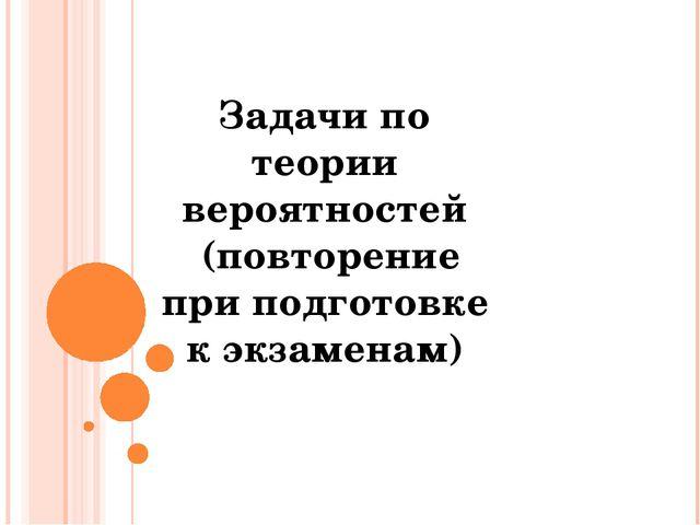 Задачи по теории вероятностей (повторение при подготовке к экзаменам) © Фокин...