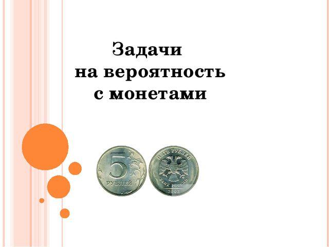 Задачи на вероятность с монетами © Фокина Лидия Петровна