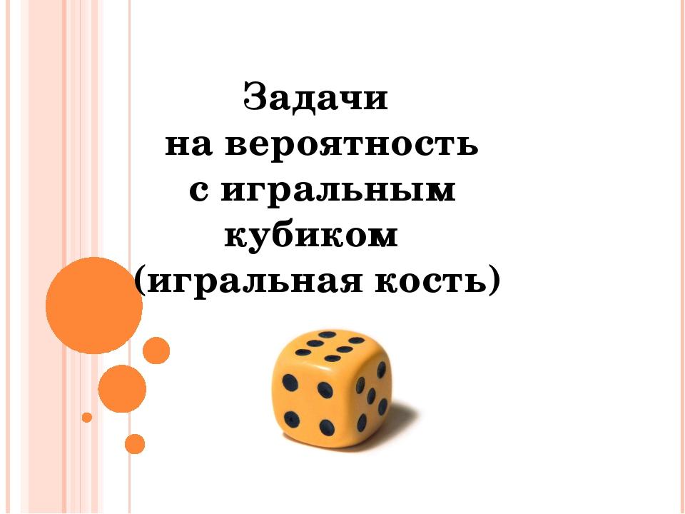 Задачи на вероятность с игральным кубиком (игральная кость) © Фокина Лидия Пе...