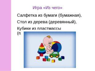 Игра «Из чего» Салфетка из бумаги (бумажная), Стол из дерева (деревянный), Ку