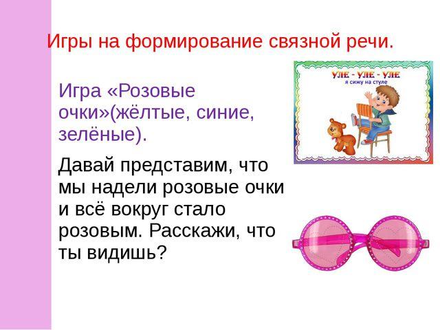 Игры на формирование связной речи. Игра «Розовые очки»(жёлтые, синие, зелёные...