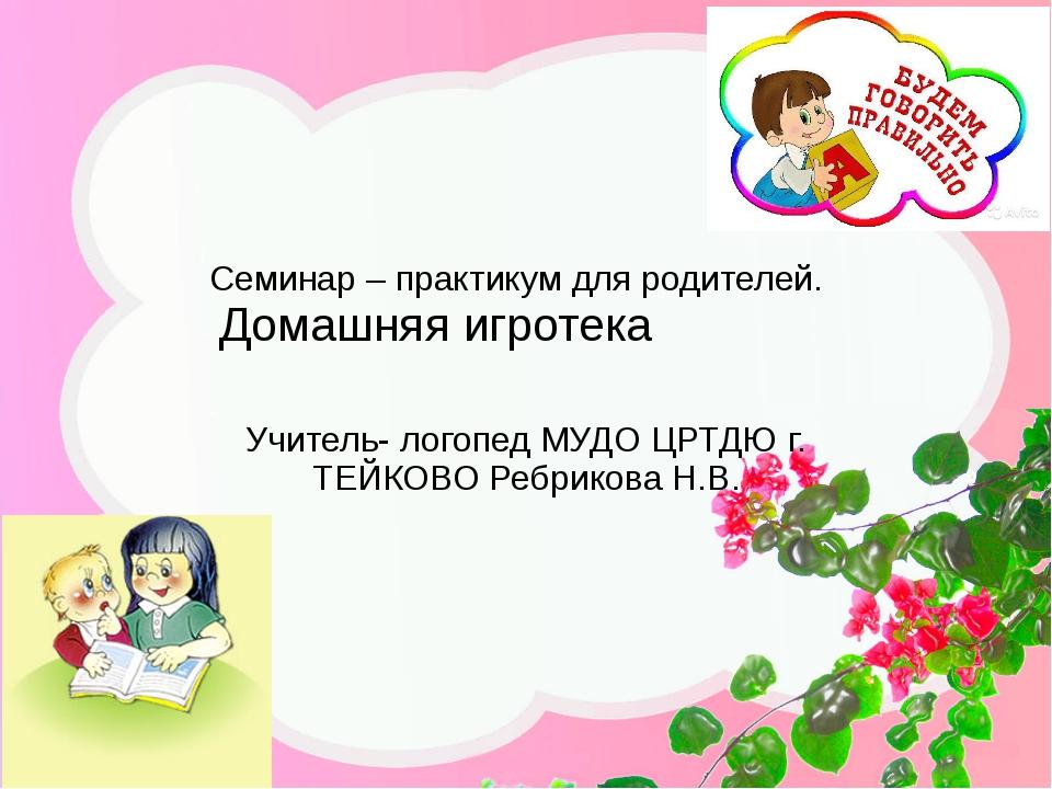 Семинар – практикум для родителей. Домашняя игротека Учитель- логопед МУДО ЦР...