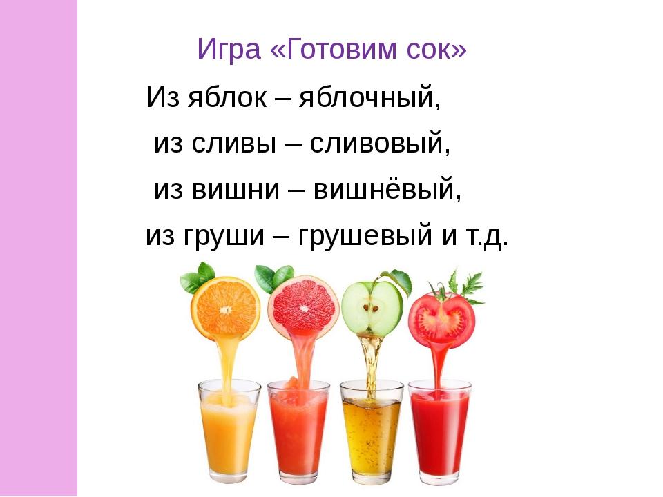 Игра «Готовим сок» Из яблок – яблочный, из сливы – сливовый, из вишни – вишнё...