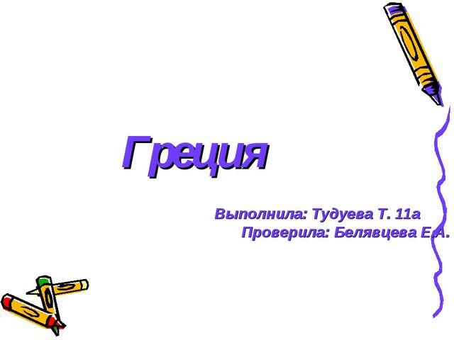 Греция Выполнила: Тудуева Т. 11а Проверила: Белявцева Е.А.
