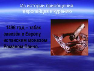 1496 год – табак завезён в Европу испанским монахом Романом Панно. Из истори