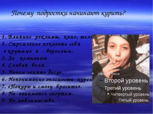 Почему подростки начинают курить? 1. Влияние рекламы, кино, телевизора. 2. С