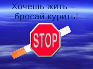 Хочешь жить – бросай курить!