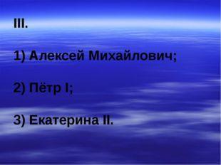 III. 1) Алексей Михайлович; 2) Пётр I; 3) Екатерина II.