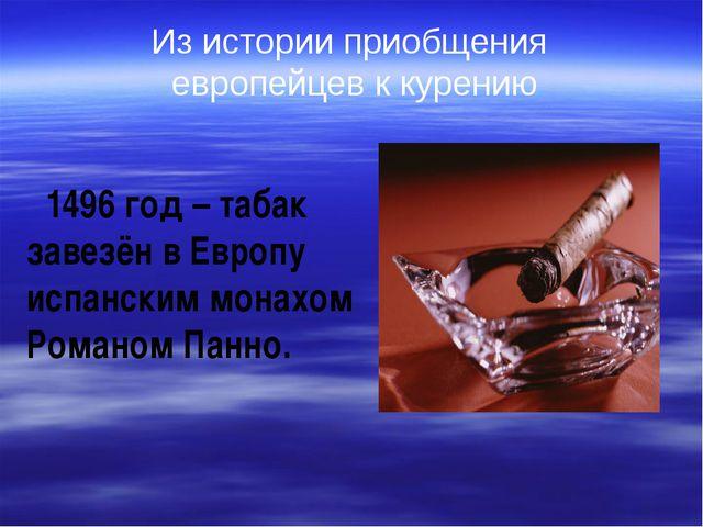 1496 год – табак завезён в Европу испанским монахом Романом Панно. Из истори...