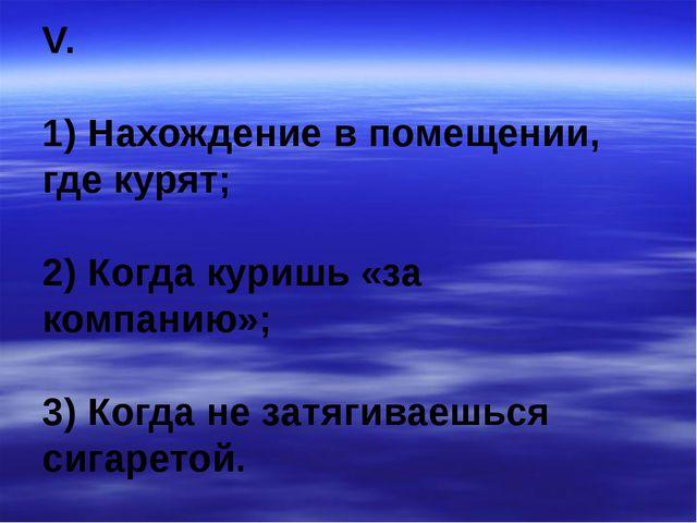 V. 1) Нахождение в помещении, где курят; 2) Когда куришь «за компанию»; 3) Ко...