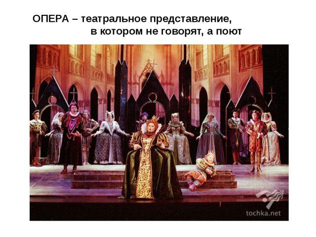 ОПЕРА – театральное представление, в котором не говорят, а поют