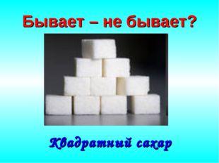 Бывает – не бывает? Квадратный сахар