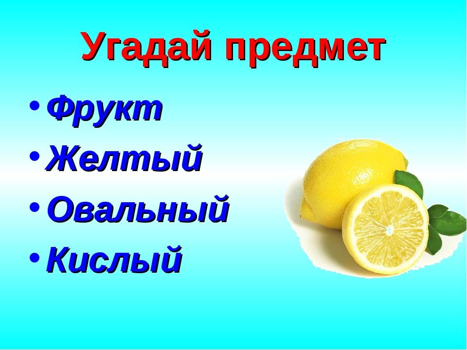 Угадай предмет Фрукт Желтый Овальный Кислый