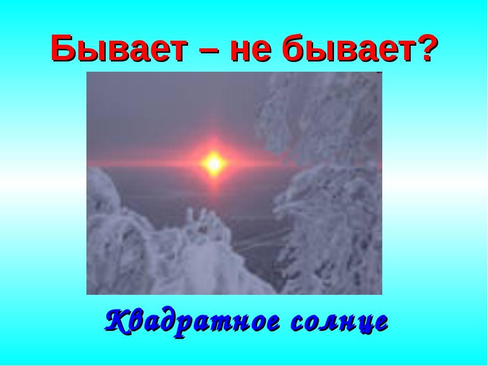 Бывает – не бывает? Квадратное солнце