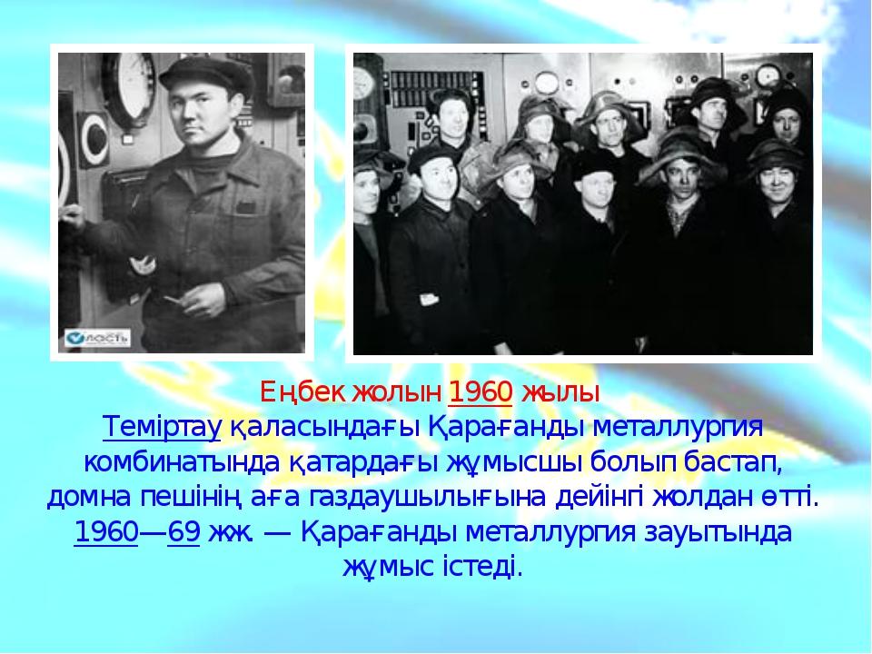 Еңбек жолын1960жылы Теміртауқаласындағы Қарағанды металлургия комбинатынд...