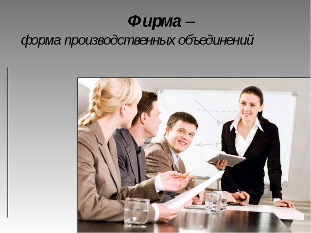 форма производственных объединений  Фирма –