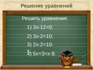Решение уравнений Решить уравнения: 1) 3х-12=0; 2) 3х-2=10; 3) 2х-2=10-х; 4)