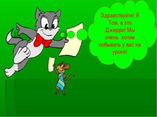 Здравствуйте! Я Том, а это Джерри! Мы очень хотим побывать у вас на уроке!