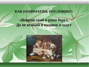 КАК ПОНИМАЕШЬ ПОСЛОВИЦУ: «Всякий гриб в руки берут, Да не всякий в кузовок кл