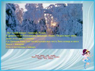 Месяц январь - зиме государь. Январю батюшке морозы - февралю- метелицы. Я