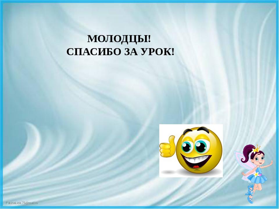 МОЛОДЦЫ! СПАСИБО ЗА УРОК! FokinaLida.75@mail.ru