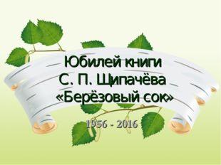 Юбилей книги С. П. Щипачёва «Берёзовый сок» 1956 - 2016